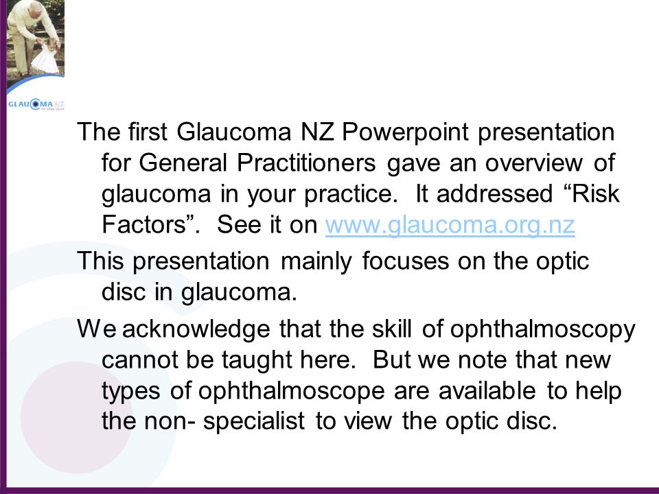 The first Glaucoma NZ Powerpoint presentation for General Practitioners gave an overview of glaucoma in your practice. It addressed Risk Factors . See it on www.glaucoma.org.nz