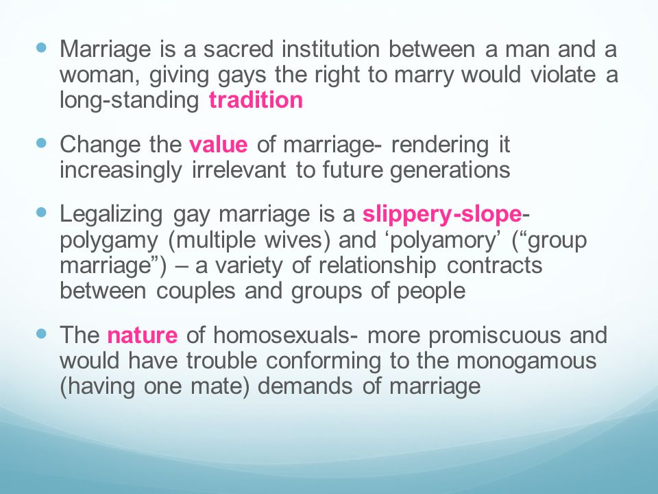 Marriage is a sacred institution between a man and a woman, giving gays the right to marry would violate a long-standing tradition