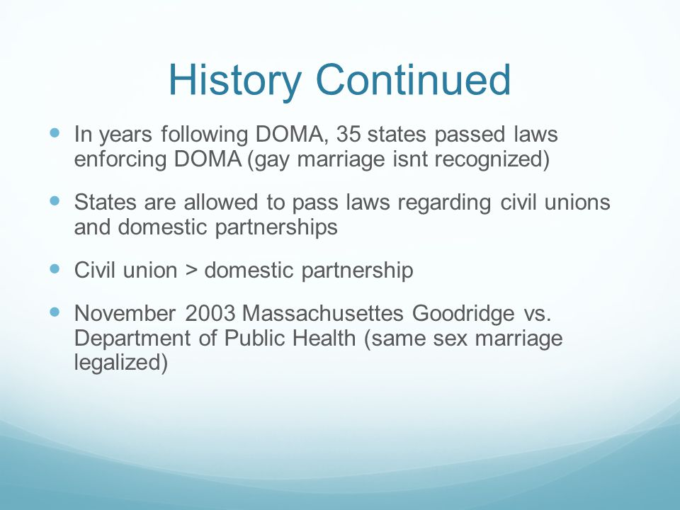 History Continued In years following DOMA, 35 states passed laws enforcing DOMA (gay marriage isnt recognized)