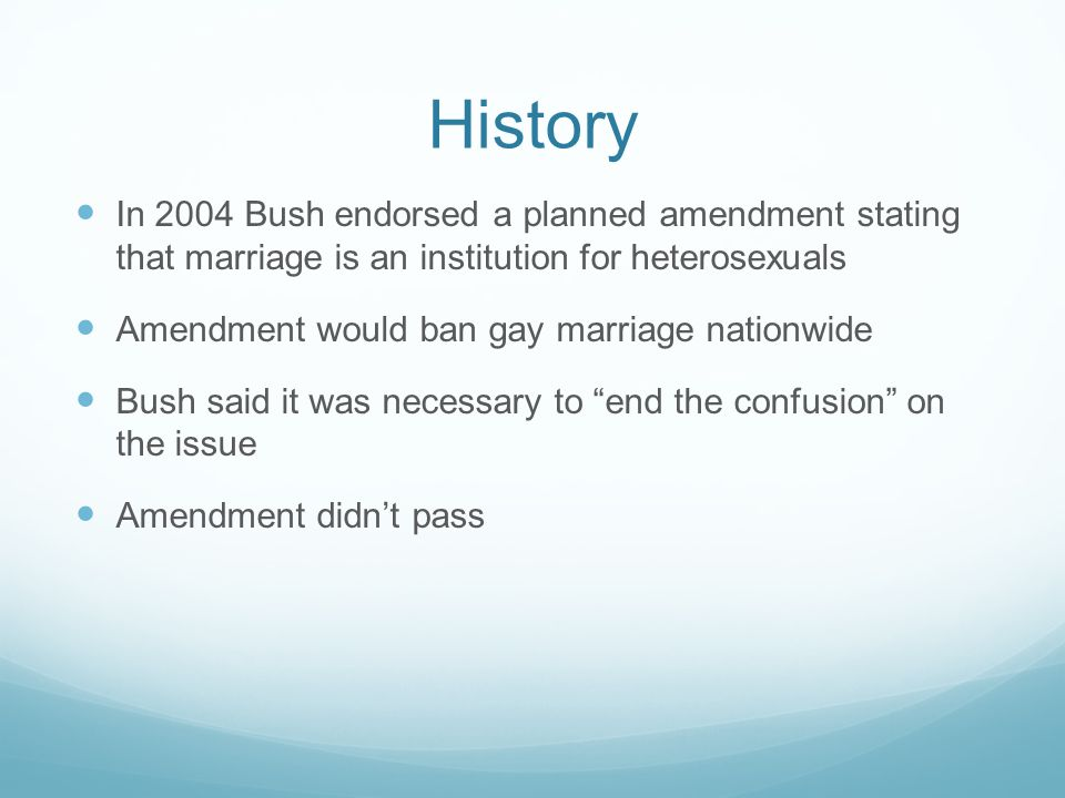 History In 2004 Bush endorsed a planned amendment stating that marriage is an institution for heterosexuals.