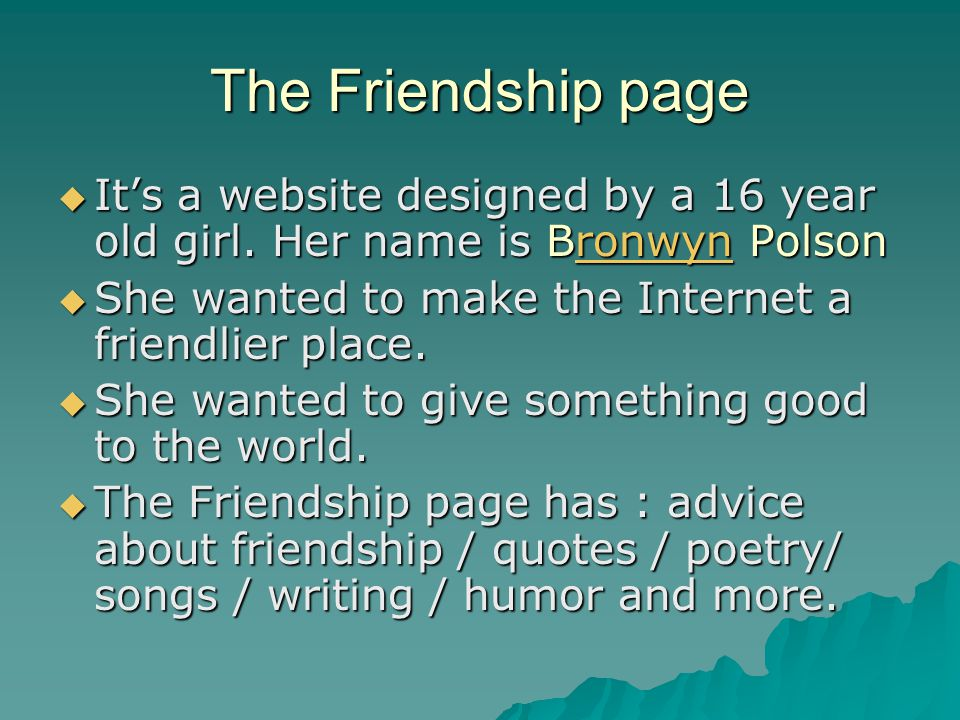 The Friendship page It's a website designed by a 16 year old girl. Her name is Bronwyn Polson. She wanted to make the Internet a friendlier place.