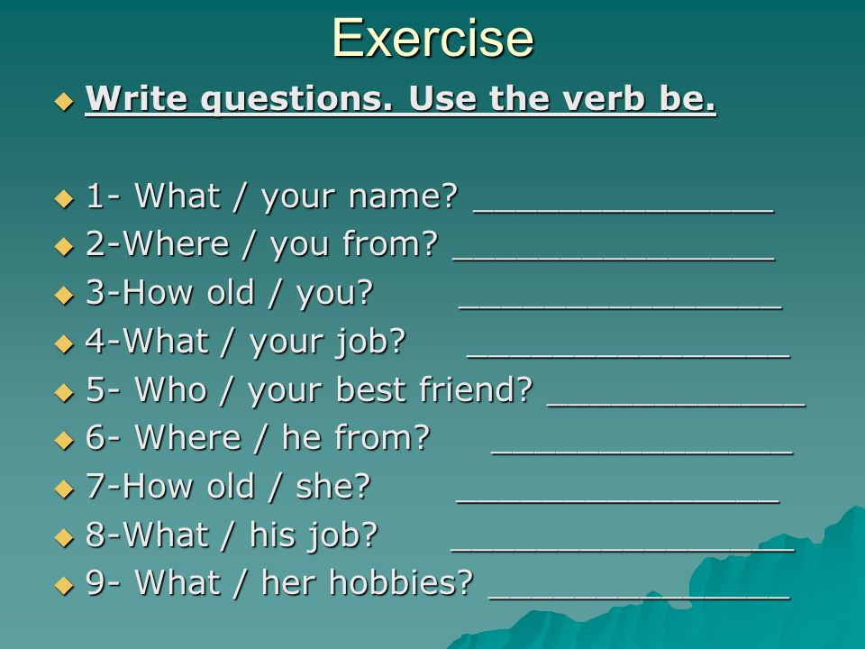 Exercise Write questions. Use the verb be.