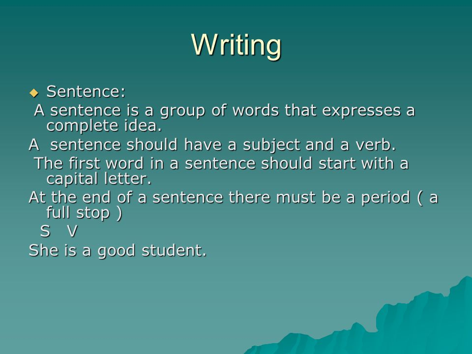 Writing Sentence: A sentence is a group of words that expresses a complete idea. A sentence should have a subject and a verb.