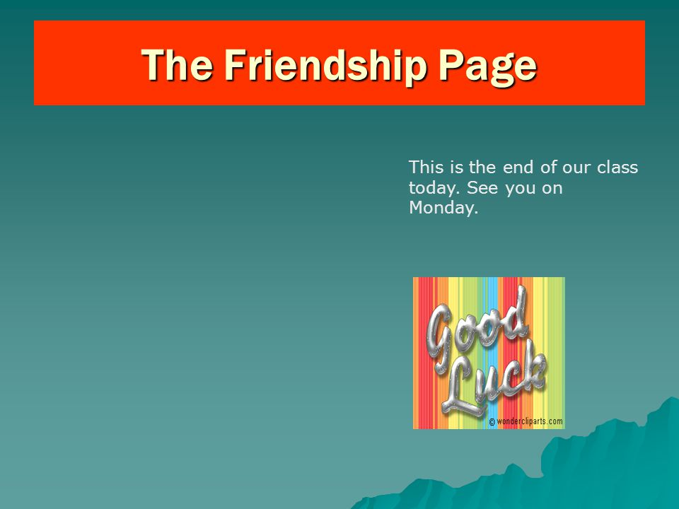 The Friendship Page This is the end of our class today. See you on Monday.