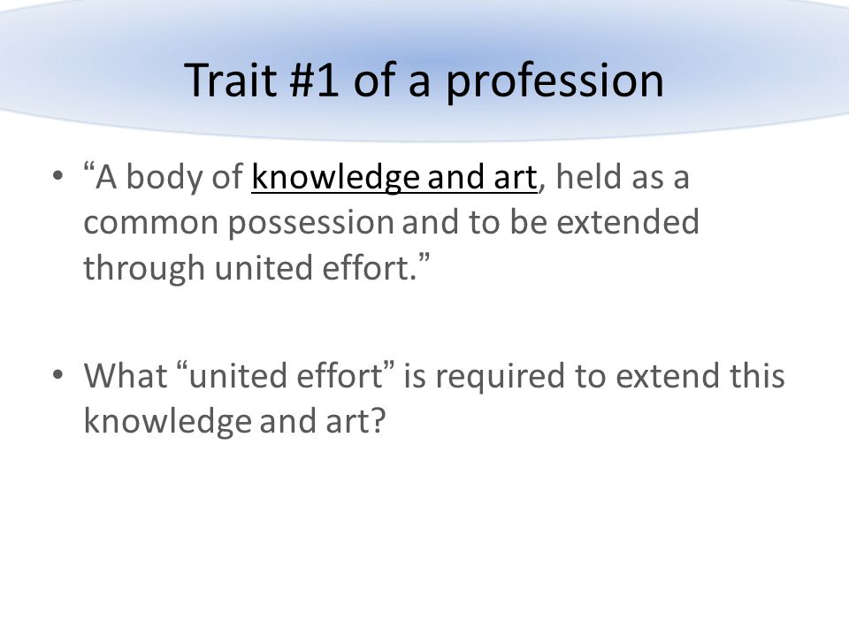 Trait #1 of a profession A body of knowledge and art, held as a common possession and to be extended through united effort.