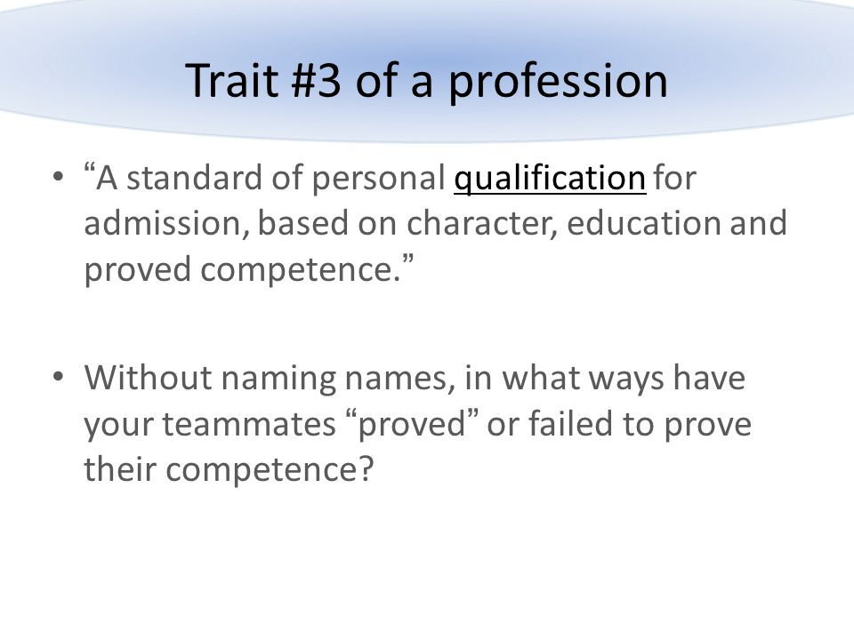Trait #3 of a profession A standard of personal qualification for admission, based on character, education and proved competence.