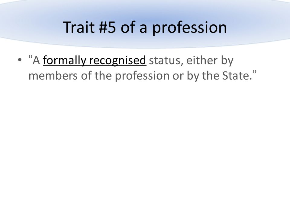 Trait #5 of a profession A formally recognised status, either by members of the profession or by the State.