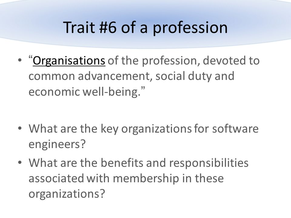 Trait #6 of a profession Organisations of the profession, devoted to common advancement, social duty and economic well-being.