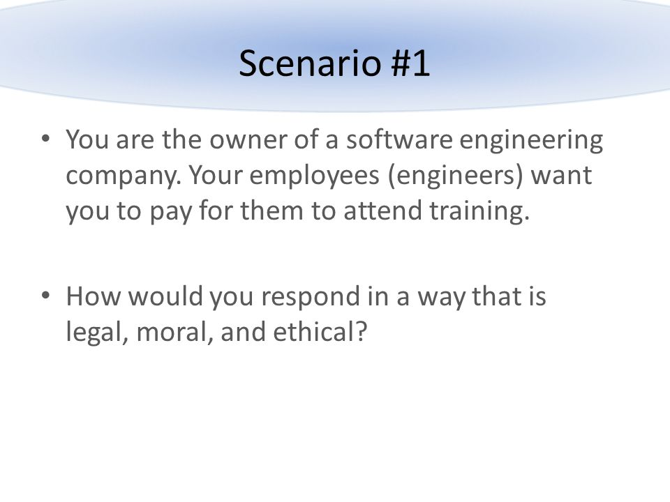 Scenario #1 You are the owner of a software engineering company. Your employees (engineers) want you to pay for them to attend training.