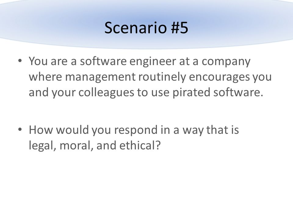 Scenario #5 You are a software engineer at a company where management routinely encourages you and your colleagues to use pirated software.