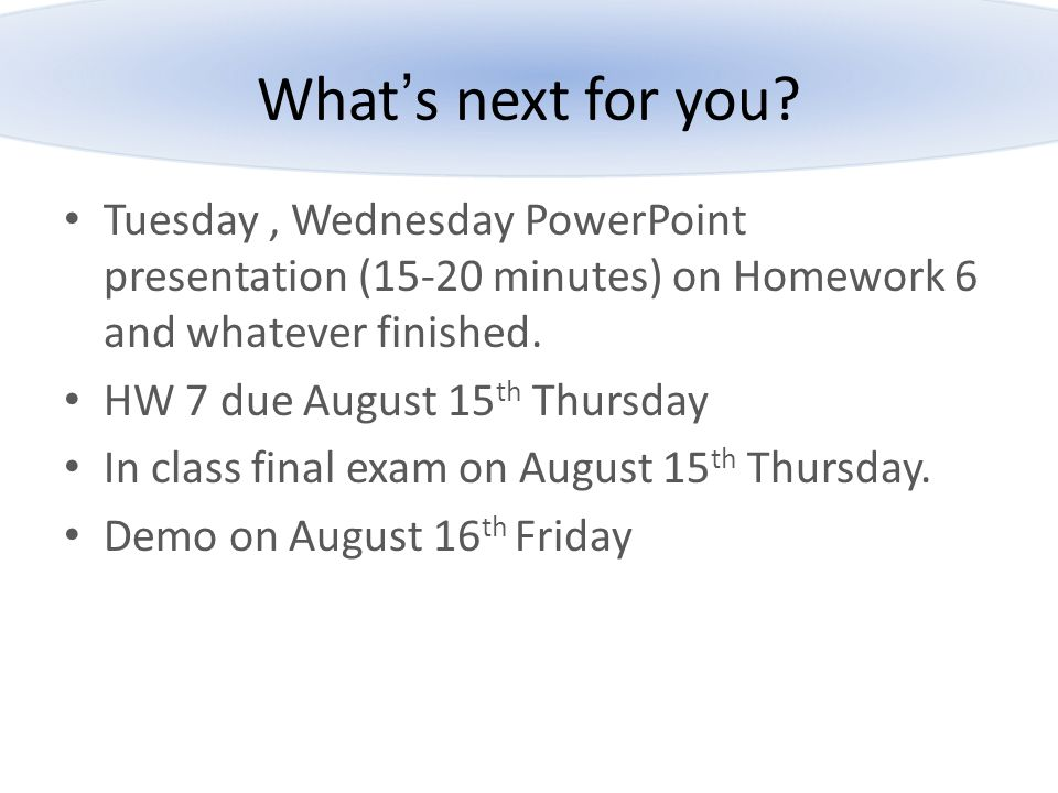 What's next for you Tuesday , Wednesday PowerPoint presentation (15-20 minutes) on Homework 6 and whatever finished.