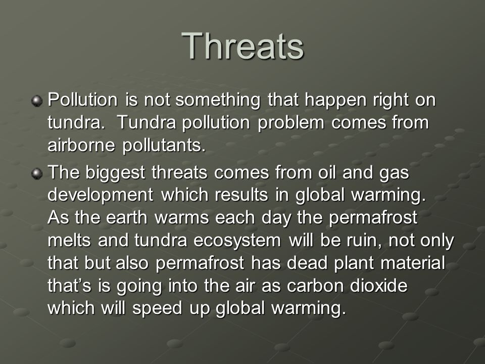 Threats Pollution is not something that happen right on tundra. Tundra pollution problem comes from airborne pollutants.