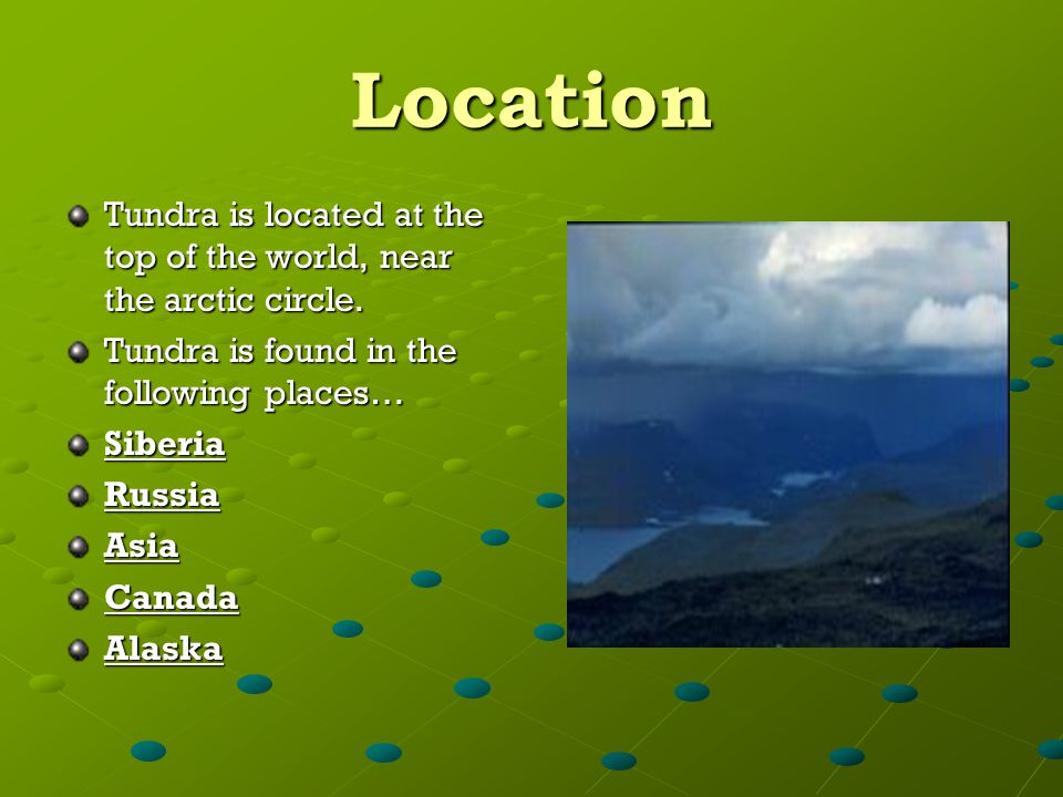 Location Tundra is located at the top of the world, near the arctic circle. Tundra is found in the following places…