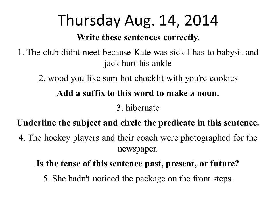 Thursday Aug. 14, 2014 Write these sentences correctly.