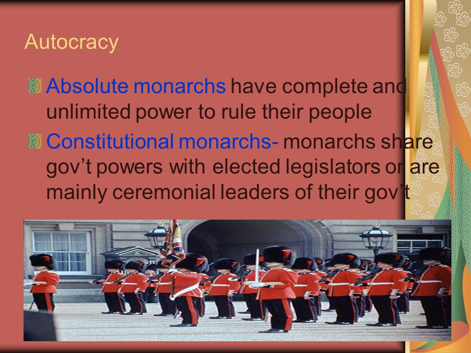 Autocracy Absolute monarchs have complete and unlimited power to rule their people.