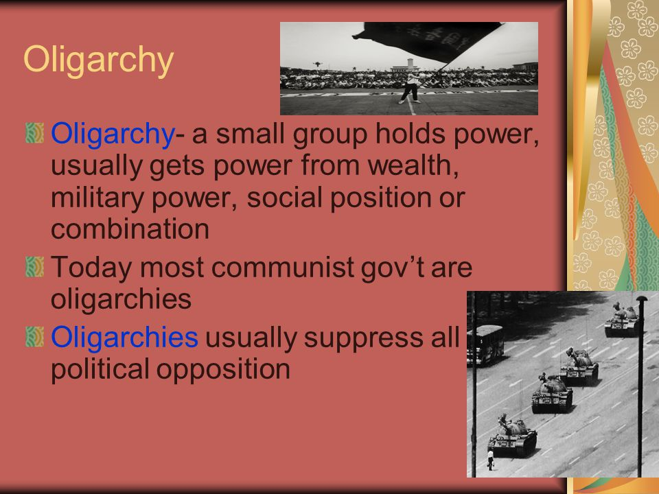 Oligarchy Oligarchy- a small group holds power, usually gets power from wealth, military power, social position or combination.
