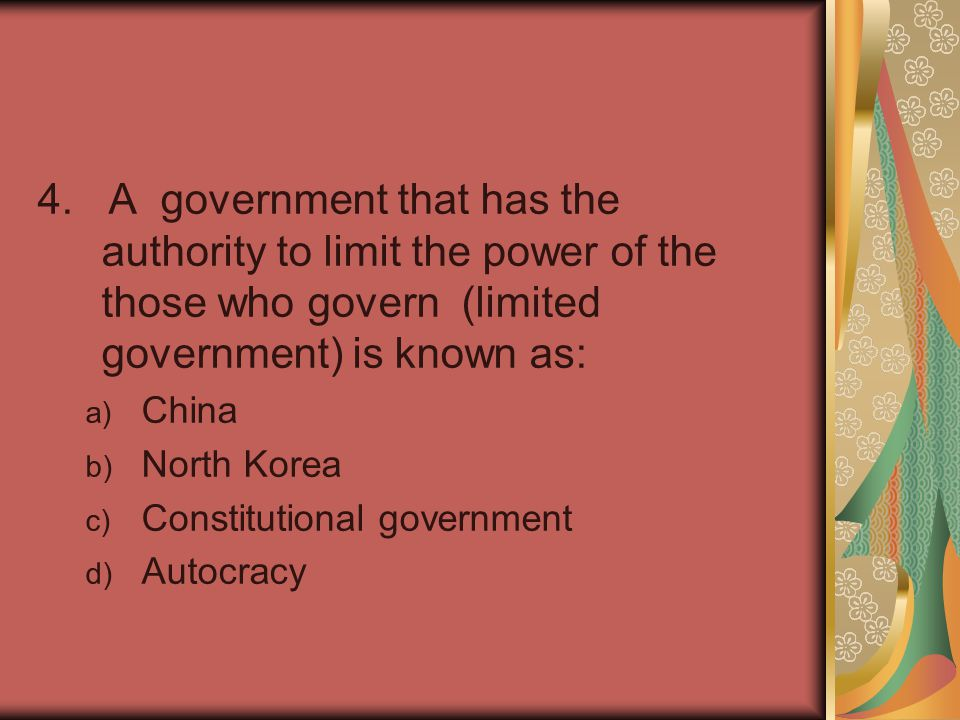 4. A government that has the authority to limit the power of the those who govern (limited government) is known as: