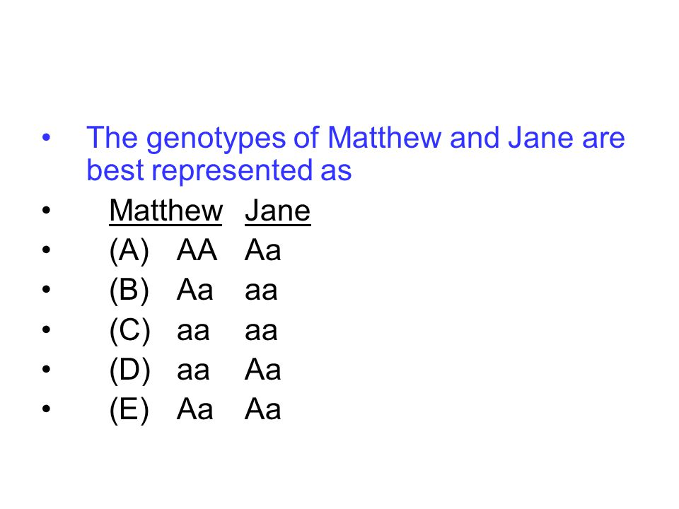 The genotypes of Matthew and Jane are best represented as