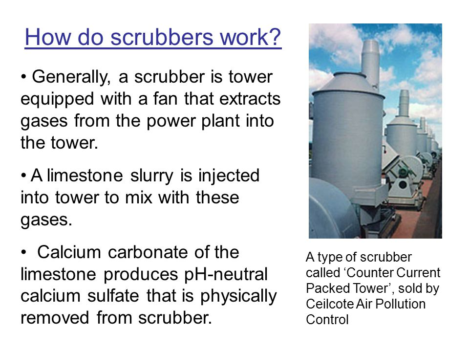 How do scrubbers work Generally, a scrubber is tower equipped with a fan that extracts gases from the power plant into the tower.