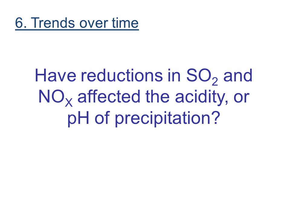 6. Trends over time Have reductions in SO2 and NOX affected the acidity, or pH of precipitation