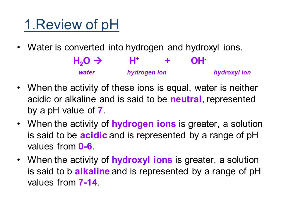1.Review of pH Water is converted into hydrogen and hydroxyl ions.