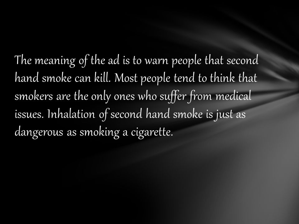 The meaning of the ad is to warn people that second hand smoke can kill.