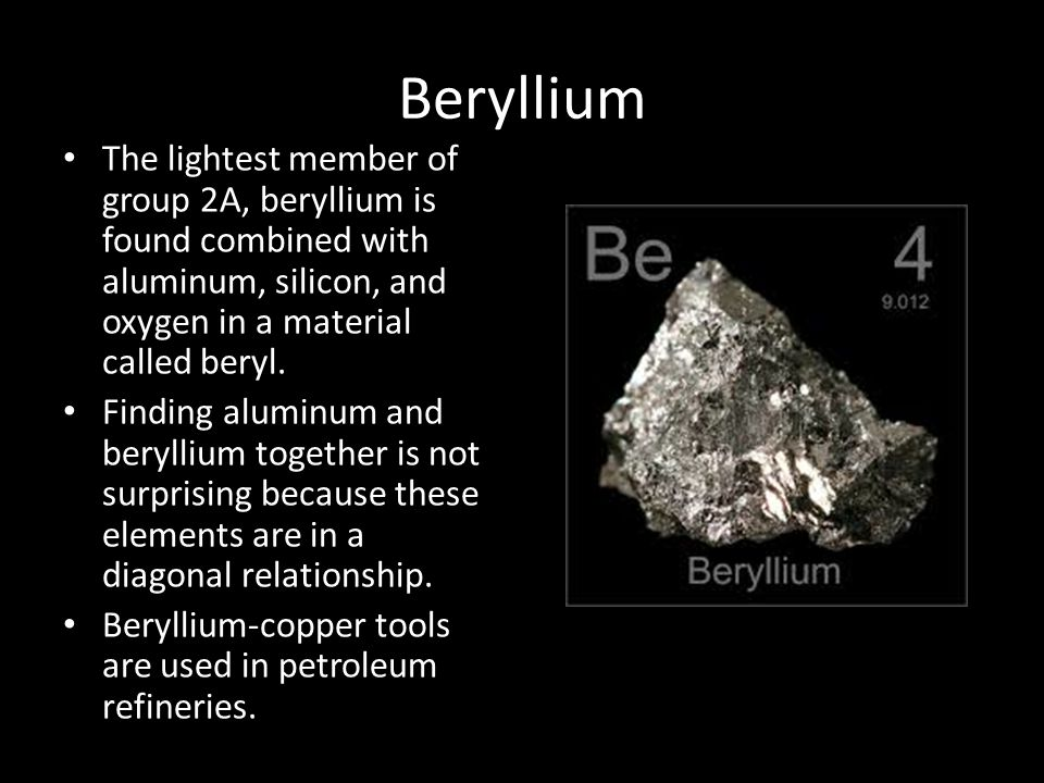 Beryllium The lightest member of group 2A, beryllium is found combined with aluminum, silicon, and oxygen in a material called beryl.