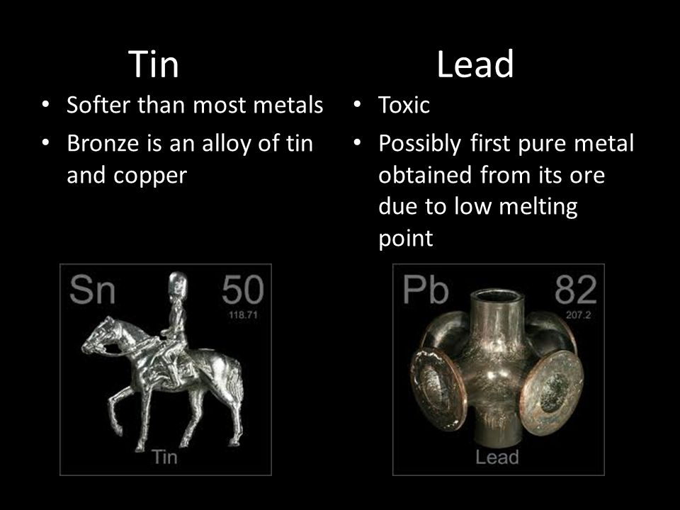 Tin Lead Softer than most metals Bronze is an alloy of tin and copper