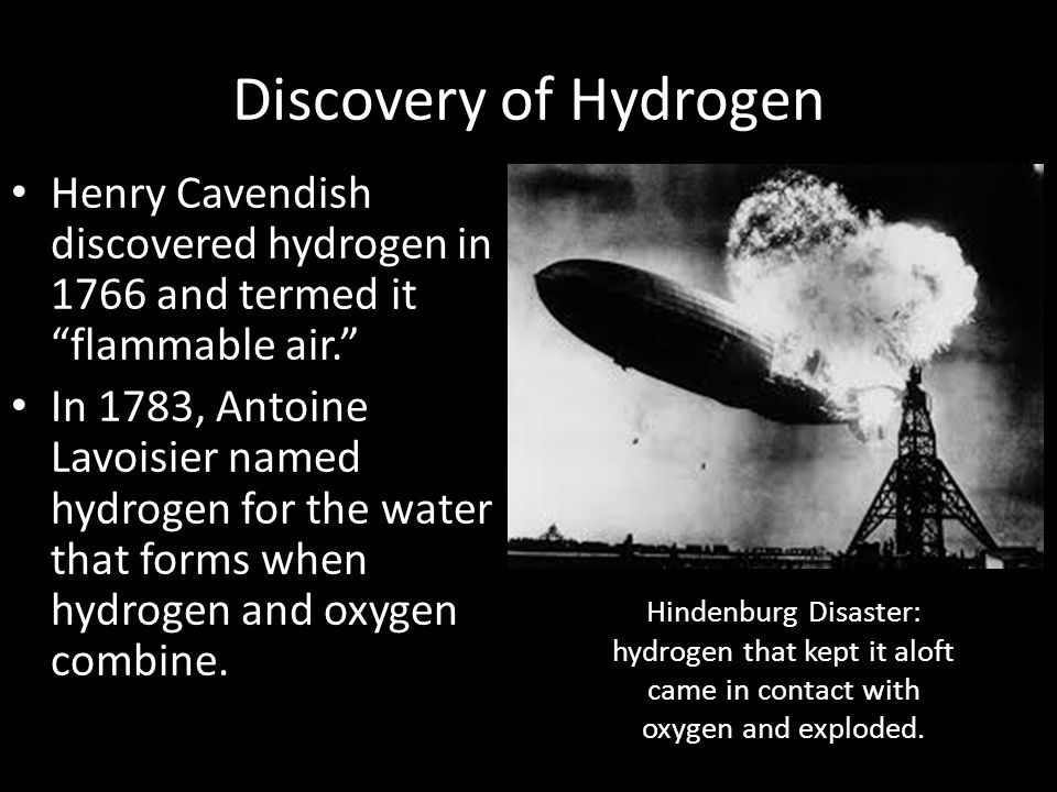 Discovery of Hydrogen Henry Cavendish discovered hydrogen in 1766 and termed it flammable air.