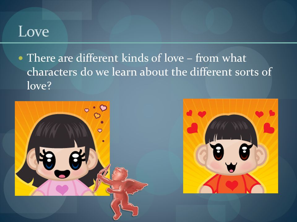 Love There are different kinds of love – from what characters do we learn about the different sorts of love