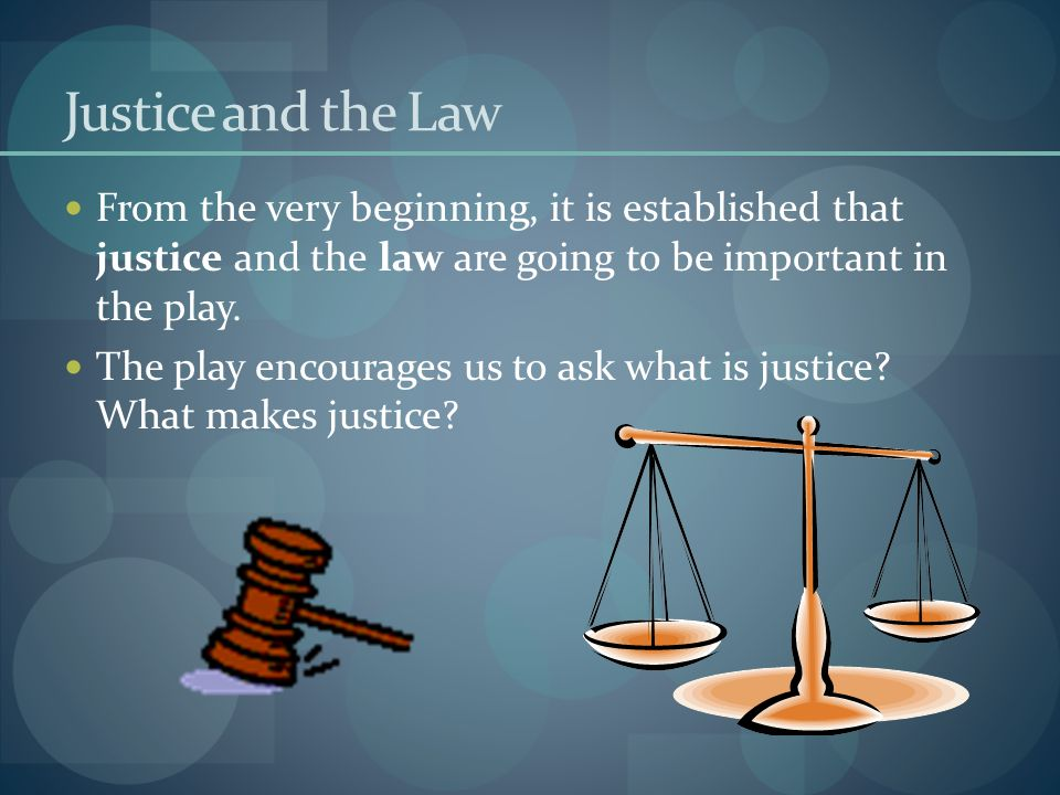 Justice and the Law From the very beginning, it is established that justice and the law are going to be important in the play.