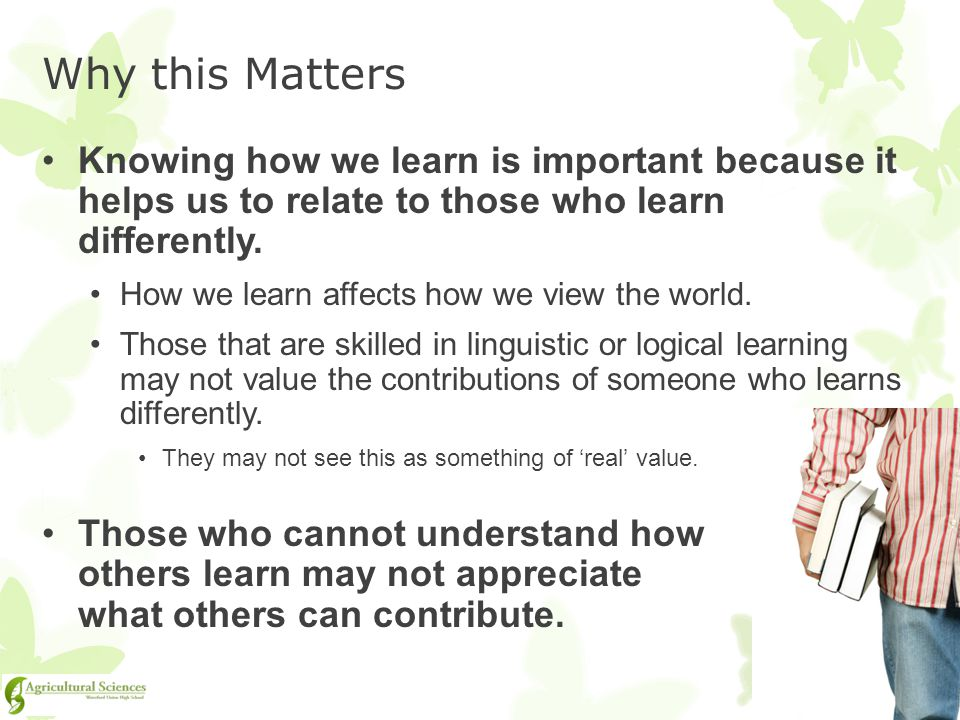 Why this Matters Knowing how we learn is important because it helps us to relate to those who learn differently.