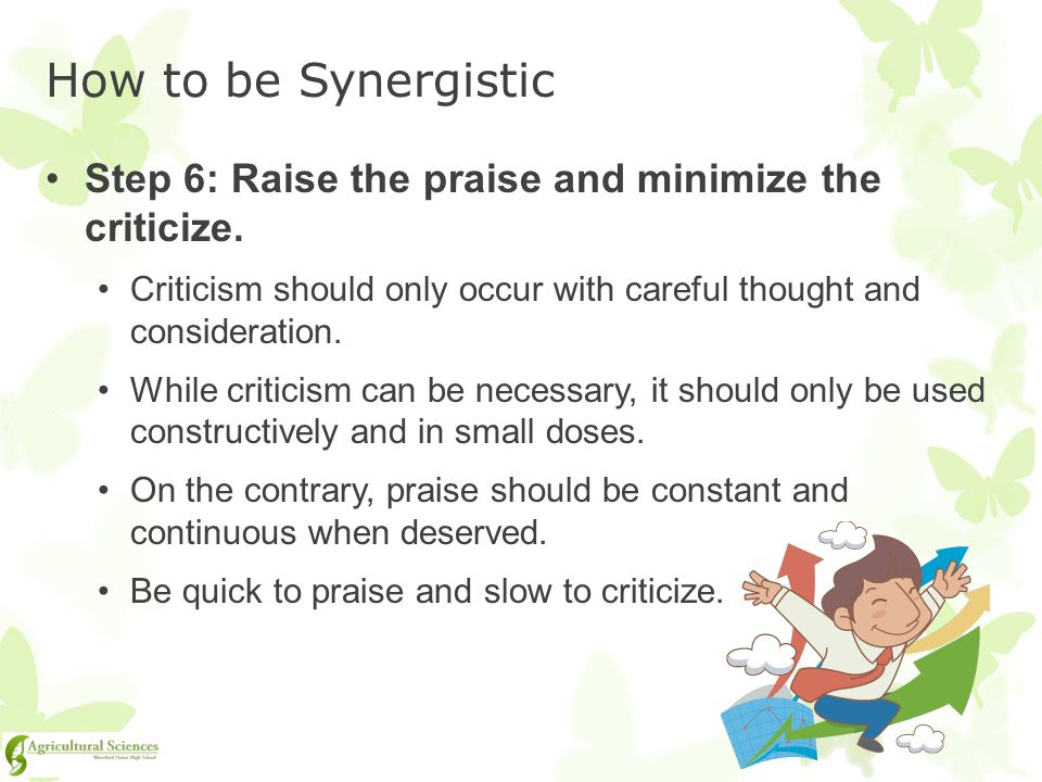 How to be Synergistic Step 6: Raise the praise and minimize the criticize. Criticism should only occur with careful thought and consideration.