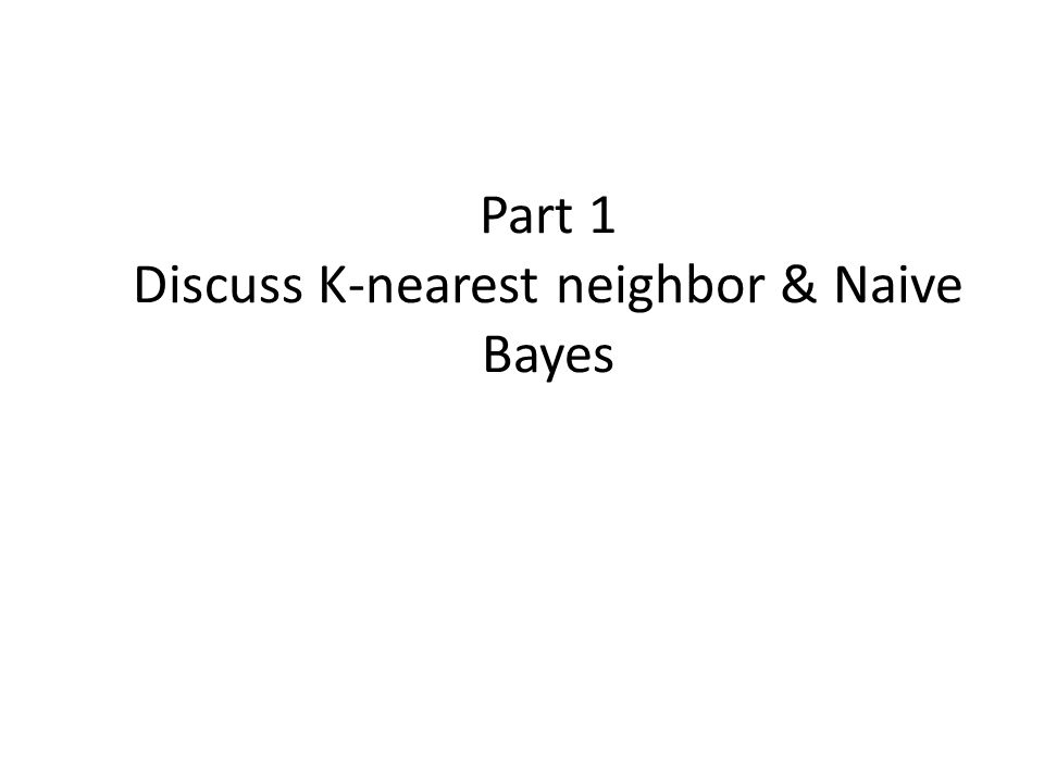 Part 1 Discuss K-nearest neighbor & Naive Bayes