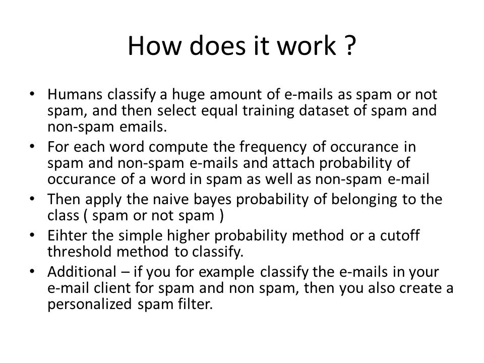 How does it work Humans classify a huge amount of e-mails as spam or not spam, and then select equal training dataset of spam and non-spam emails.