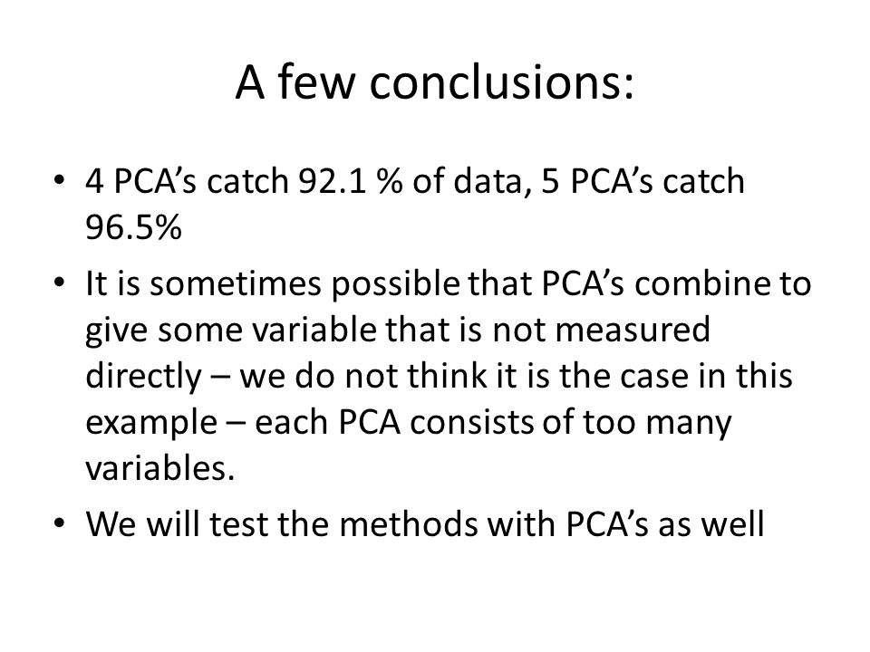 A few conclusions: 4 PCA's catch 92.1 % of data, 5 PCA's catch 96.5%