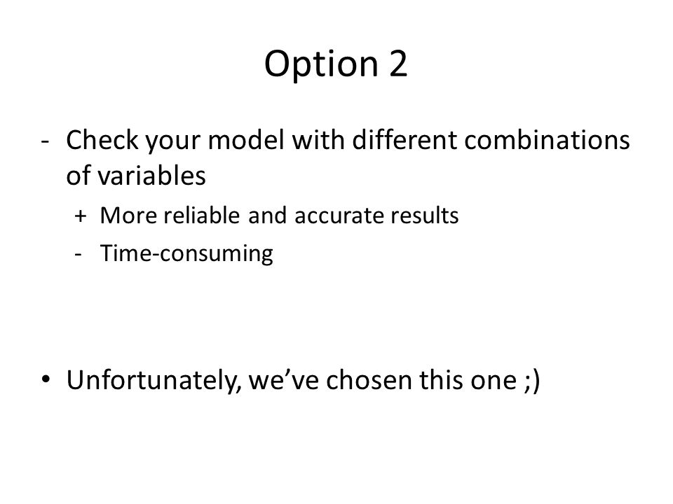 Option 2 Check your model with different combinations of variables