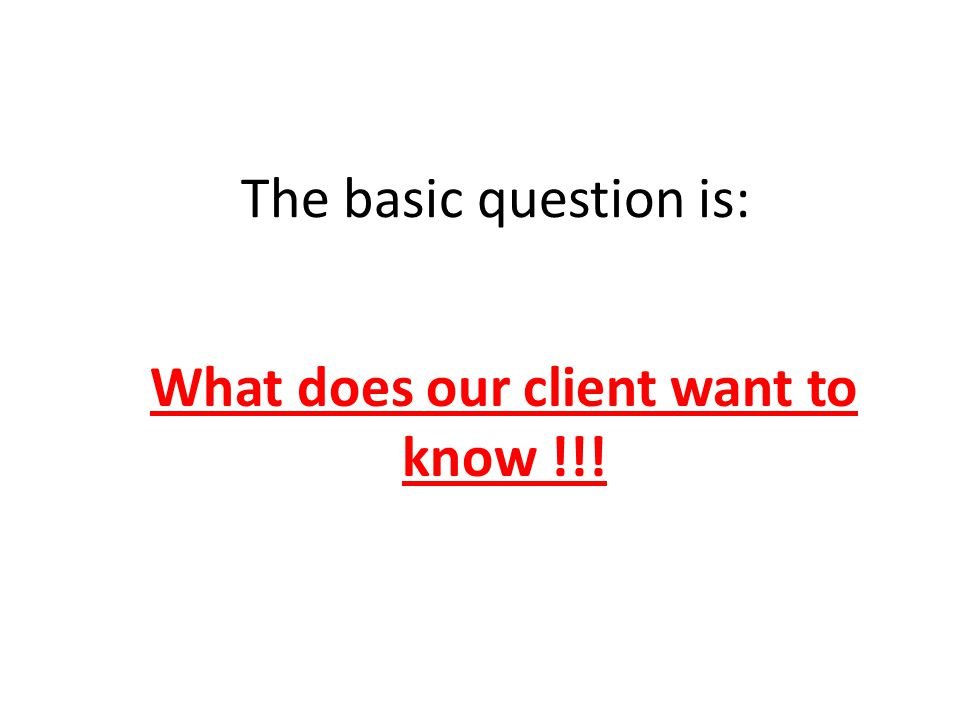 What does our client want to know !!!