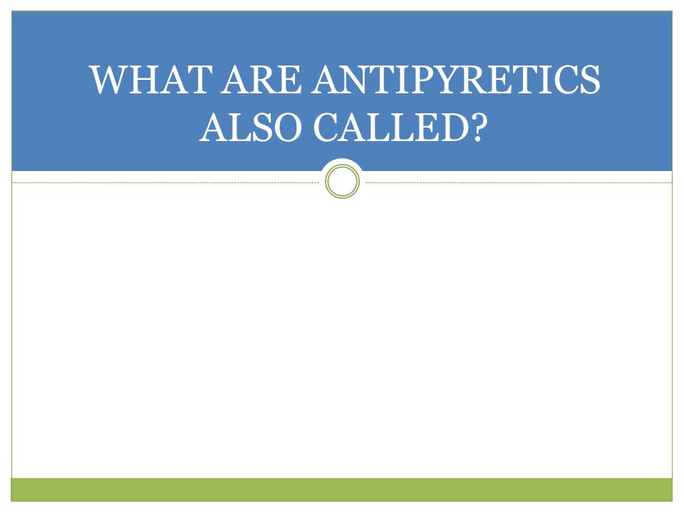 WHAT ARE ANTIPYRETICS ALSO CALLED