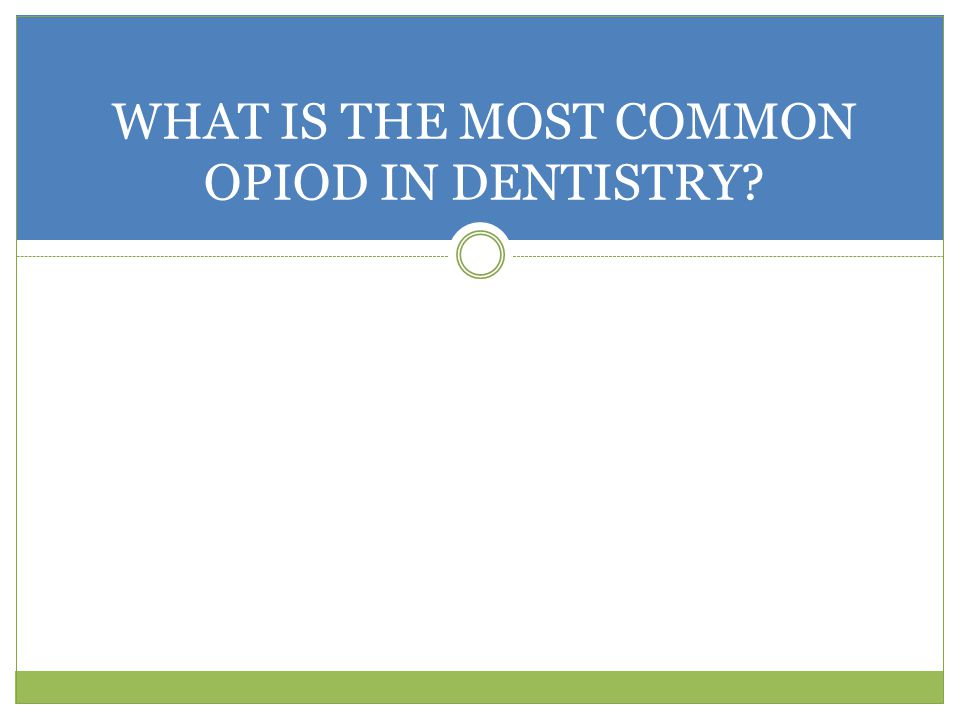 WHAT IS THE MOST COMMON OPIOD IN DENTISTRY