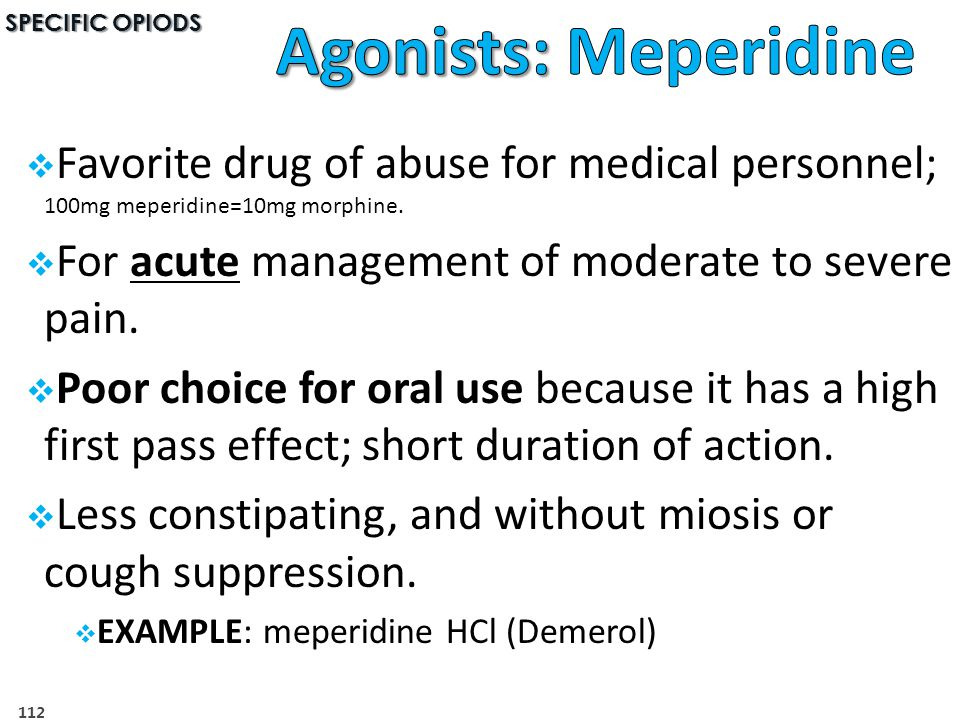 SPECIFIC OPIODS Agonists: Meperidine. Favorite drug of abuse for medical personnel; 100mg meperidine=10mg morphine.