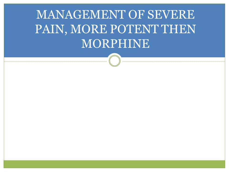 MANAGEMENT OF SEVERE PAIN, MORE POTENT THEN MORPHINE