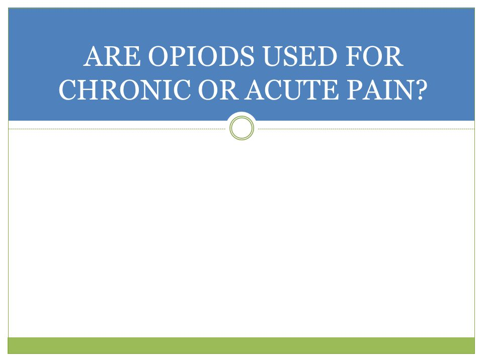 ARE OPIODS USED FOR CHRONIC OR ACUTE PAIN