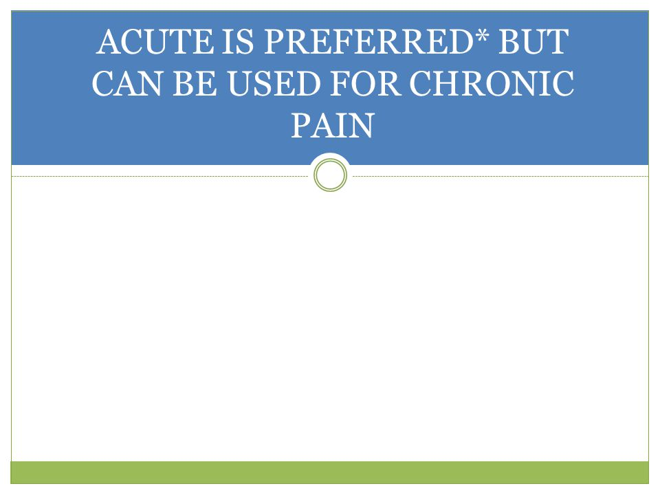 ACUTE IS PREFERRED* BUT CAN BE USED FOR CHRONIC PAIN
