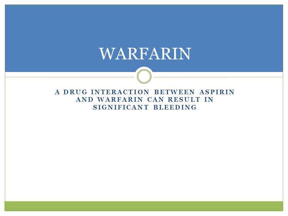 WARFARIN A drug interaction between aspirin and Warfarin can result in significant bleeding