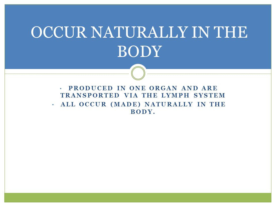 OCCUR NATURALLY IN THE BODY