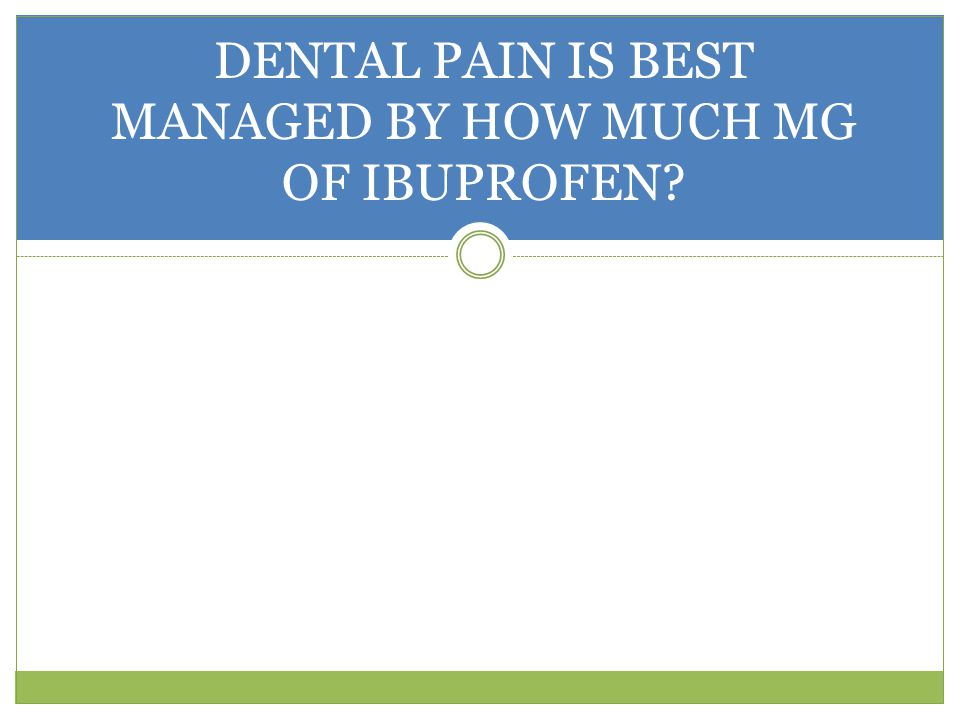 DENTAL PAIN IS BEST MANAGED BY HOW MUCH MG OF IBUPROFEN