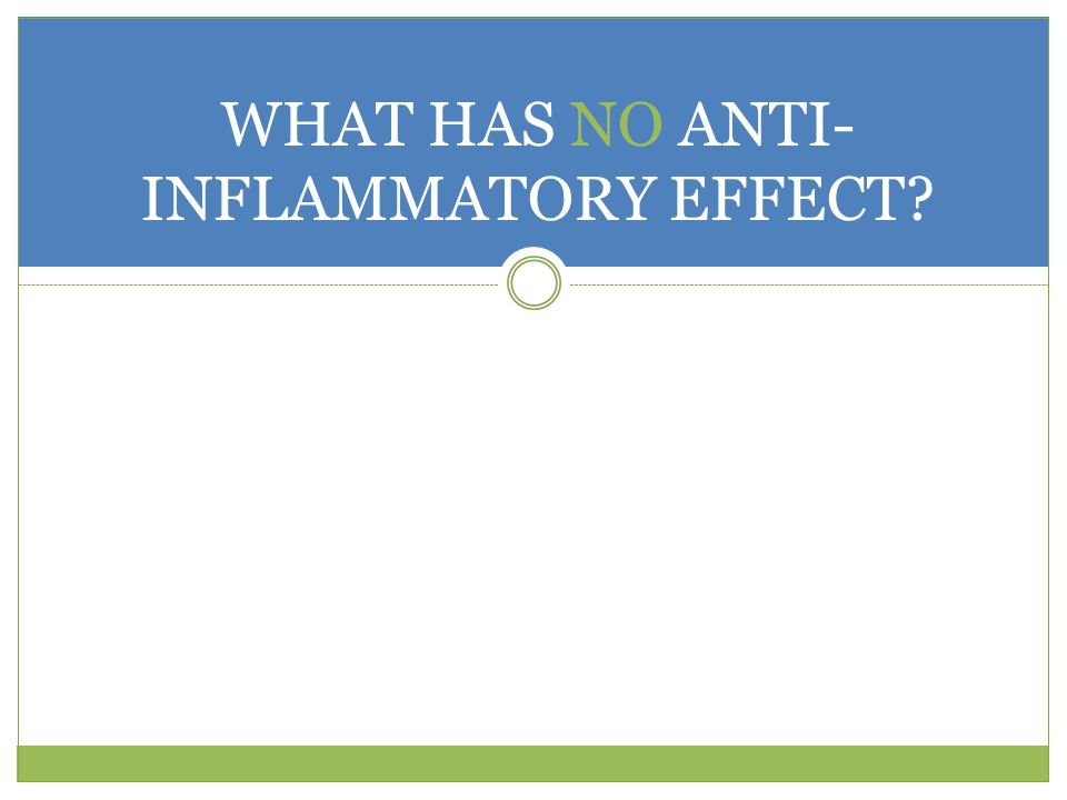 WHAT HAS NO ANTI-INFLAMMATORY EFFECT