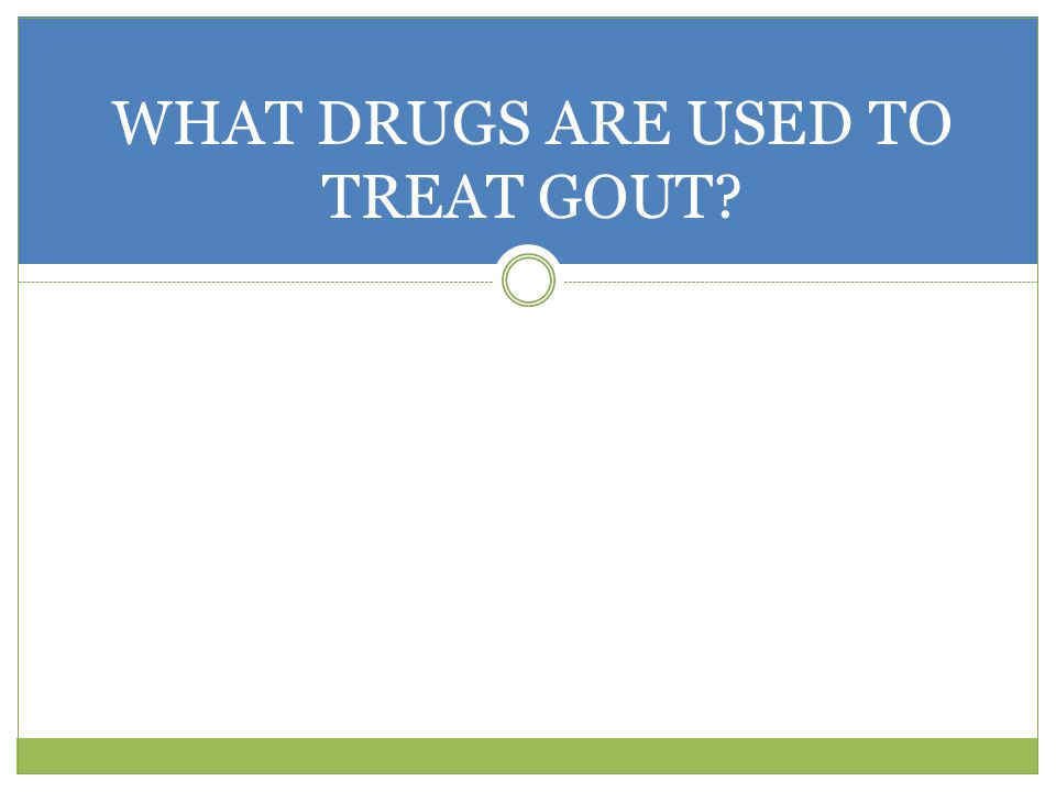 WHAT DRUGS ARE USED TO TREAT GOUT