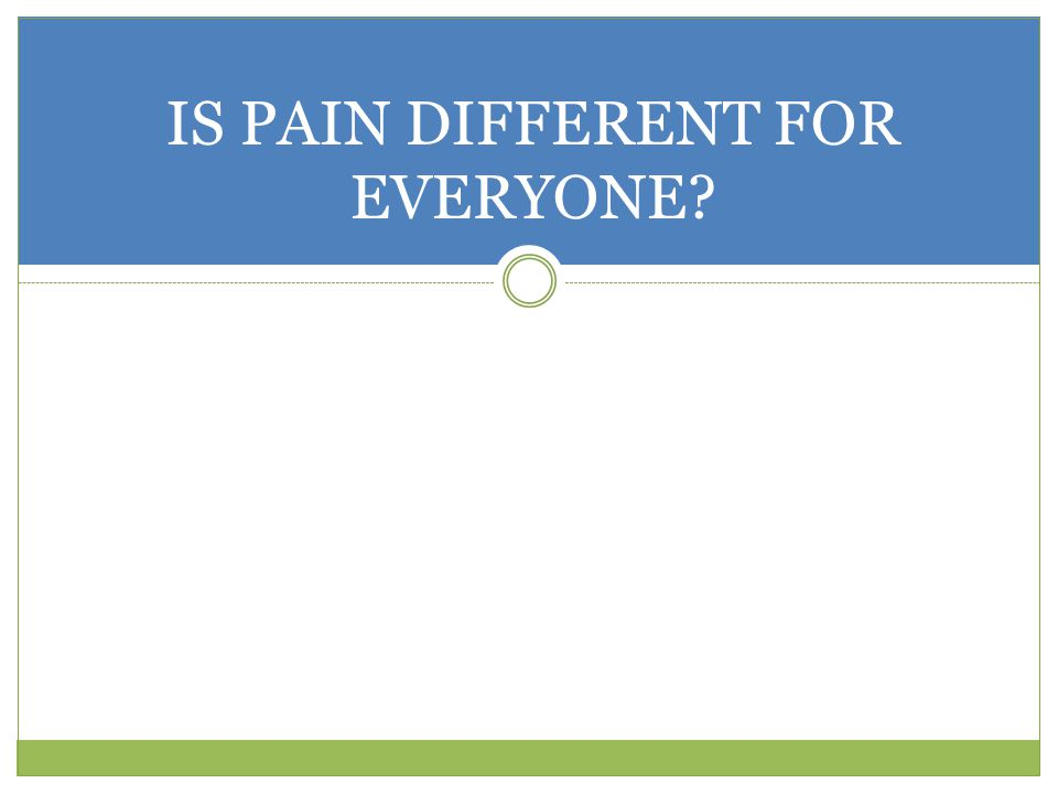 IS PAIN DIFFERENT FOR EVERYONE